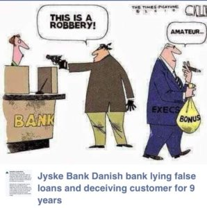 Hope that banks in the US, have more respect for the law, not to mention respect for their customers, and the police I do not understand, the Danish press has not already written the story when this case rolls in court, will Jyske Bank be written into history as probably the most crafty and calculated case in Denmark who else, but the board may be left behind Board and CEO get clear message, that there is no loan of 4.328.000 DKK see Appendix 149.117 25 may 2016 and several letters sent, as annex 149.121 date 24 may 2016 Where reporting of deception, and abused of authority Jyske bank would not comment on the case, or prove anything they will not even have my letters, with questions to be answered. Annex. 149.134 date 31 may 2016 The bank provides deliberately false reply / information on being asked many times see Annex 149.134 date 31 may 2016 This must surely be a case Jyske bank wanted to be apart or they are so icy while their many lawyers watching for whether the Bank can get away with it as the bank has exposed their customer for How much time, will be needed until the bank will talk and, make concessions sticks the board just head in the ground, and hope that no one discovers something, Thus Jyske bank can continue I'm just asking, but talking to myself, for Jyske bank is quite indifferent